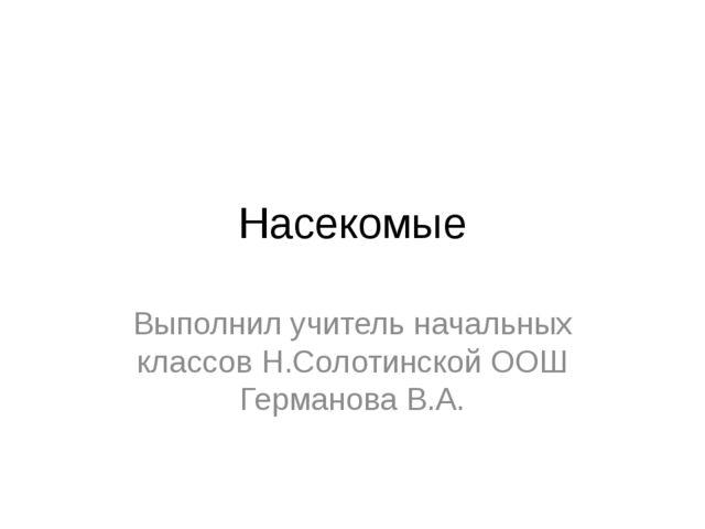 Насекомые Выполнил учитель начальных классов Н.Солотинской ООШ Германова В.А.