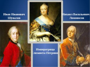 Императрица Елизавета Петровна Иван Иванович Шувалов Михаил Васильевич Ломоно