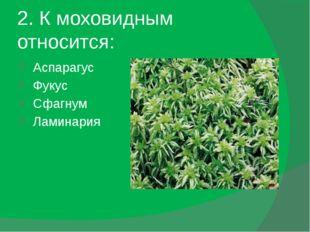 5. Моховидные – это растения: Многолетние Двулетние Трехлетние Однолетние