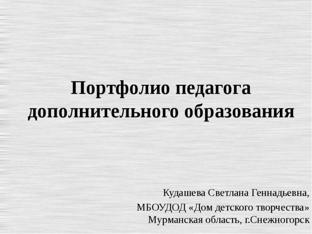 Портфолио педагога дополнительного образования Кудашева Светлана Геннадьевна,...