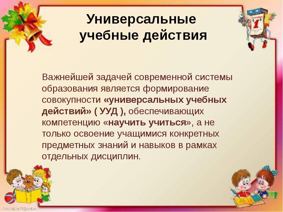 Универсальные учебные действия Важнейшей задачей современной системы образова...