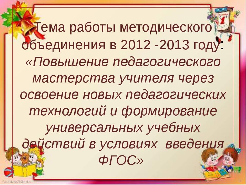Тема работы методического объединения в 2012 -2013 году: «Повышение педагогич...