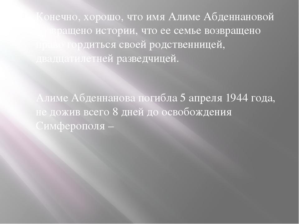 Конечно, хорошо, что имя Алиме Абденнановой возвращено истории, что ее семье...