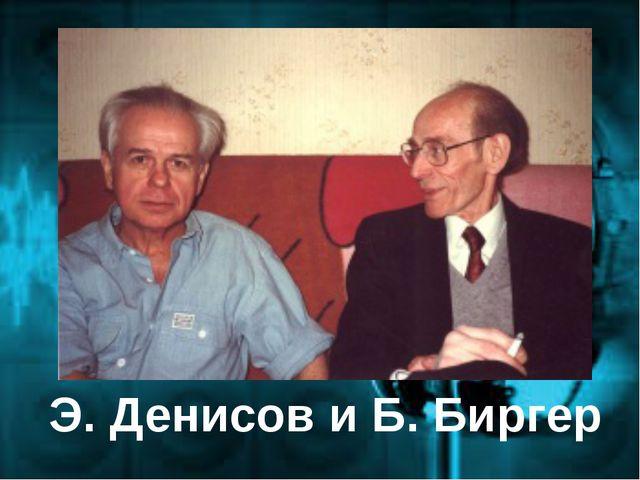 Э. Денисов и Б. Биргер
