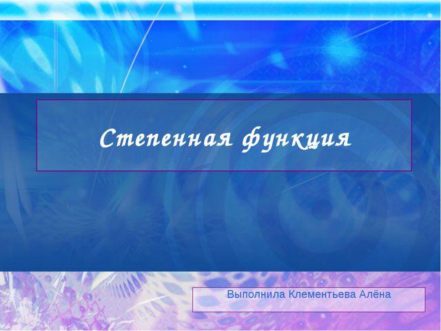 Степенная функция Выполнила Клементьева Алёна