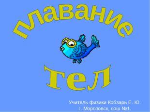 Учитель физики Кобзарь Е. Ю. г. Морозовск, сош №1.