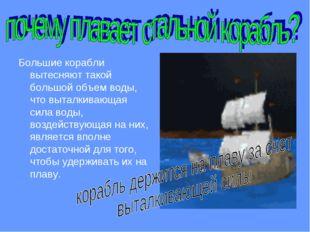 Большие корабли вытесняют такой большой объем воды, что выталкивающая сила во