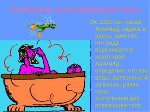 Измерение выталкивающей силы Ок. 2200 лет назад Архимед, садясь в ванну, заме