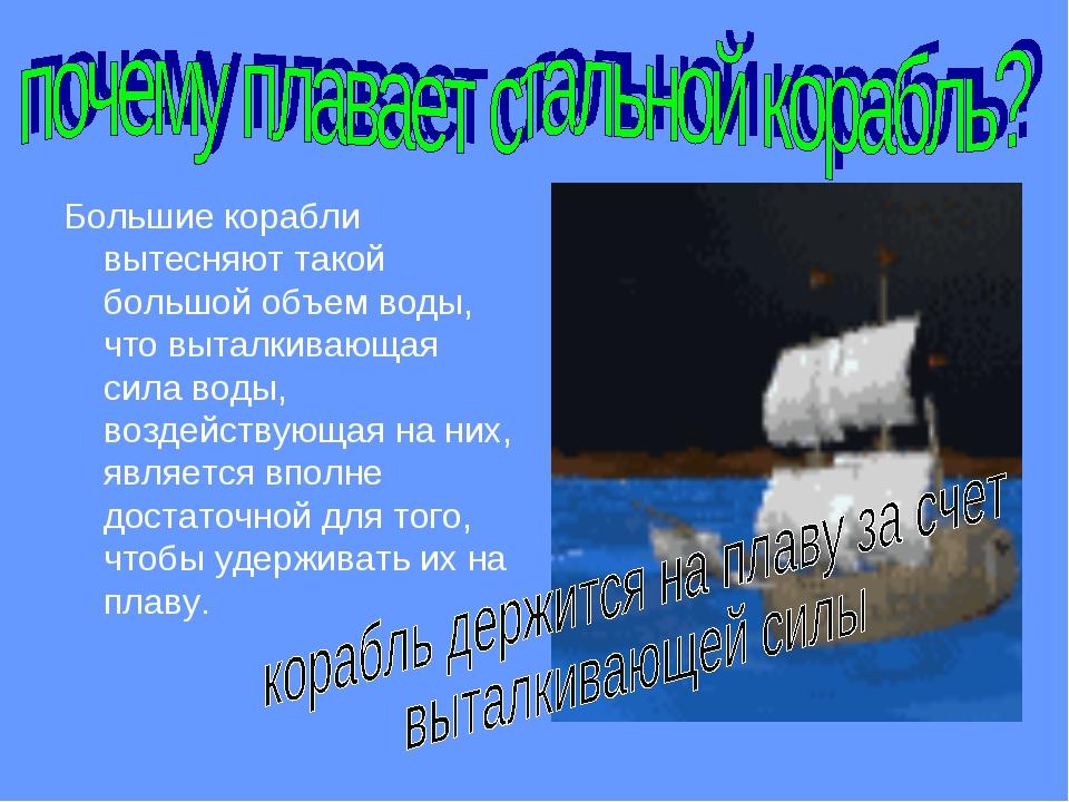 Большие корабли вытесняют такой большой объем воды, что выталкивающая сила во...