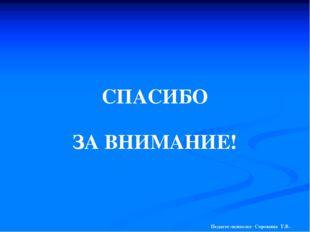 СПАСИБО ЗА ВНИМАНИЕ! Педагог-психолог Сорокина Т.В.