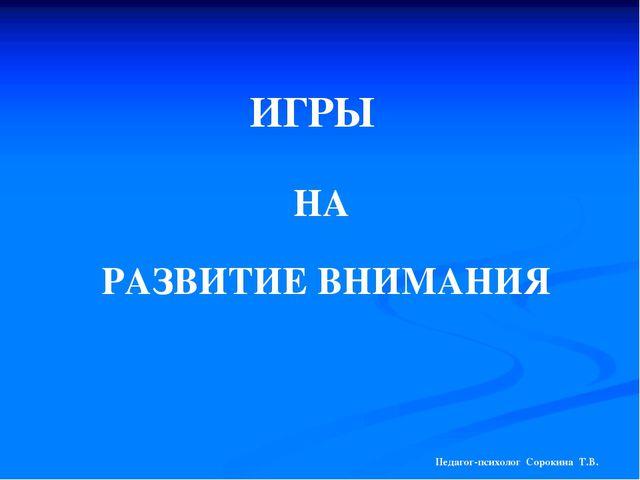 ИГРЫ НА РАЗВИТИЕ ВНИМАНИЯ Педагог-психолог Сорокина Т.В.