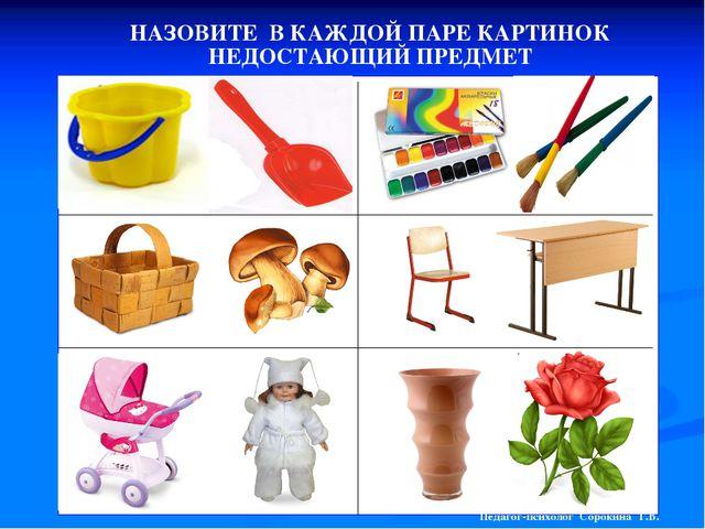 НАЗОВИТЕ В КАЖДОЙ ПАРЕ КАРТИНОК НЕДОСТАЮЩИЙ ПРЕДМЕТ Педагог-психолог Сорокина...