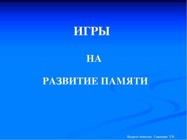 ИГРЫ НА РАЗВИТИЕ ПАМЯТИ Педагог-психолог Сорокина Т.В.