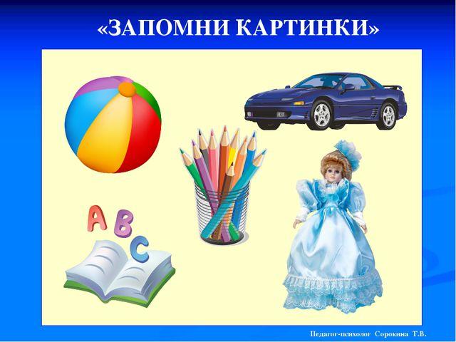 «ЗАПОМНИ КАРТИНКИ» Педагог-психолог Сорокина Т.В.