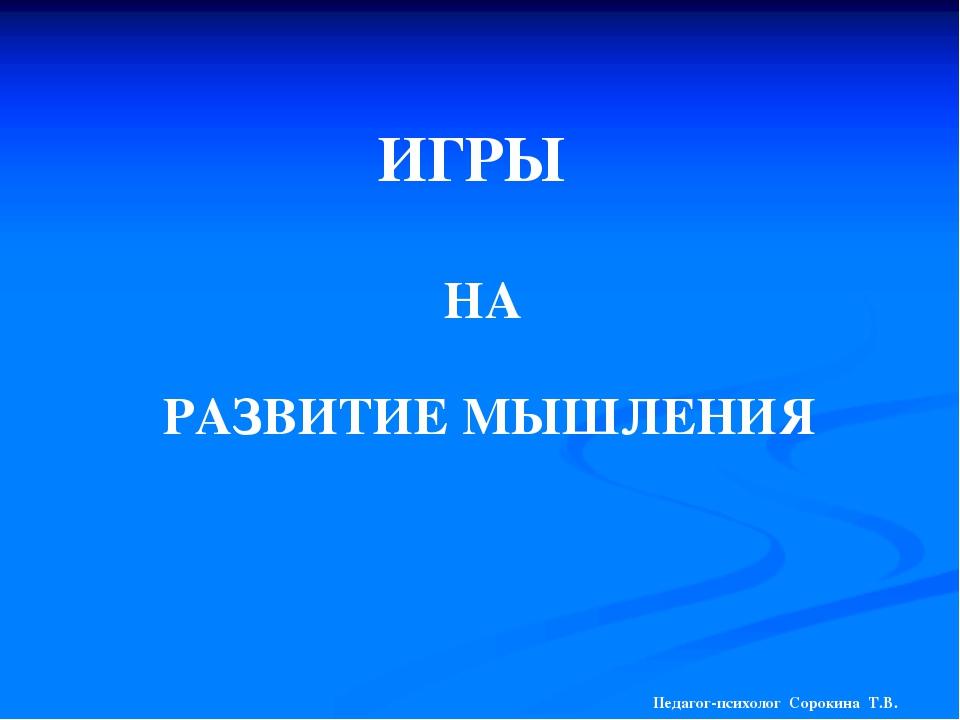 ИГРЫ НА РАЗВИТИЕ МЫШЛЕНИЯ Педагог-психолог Сорокина Т.В.