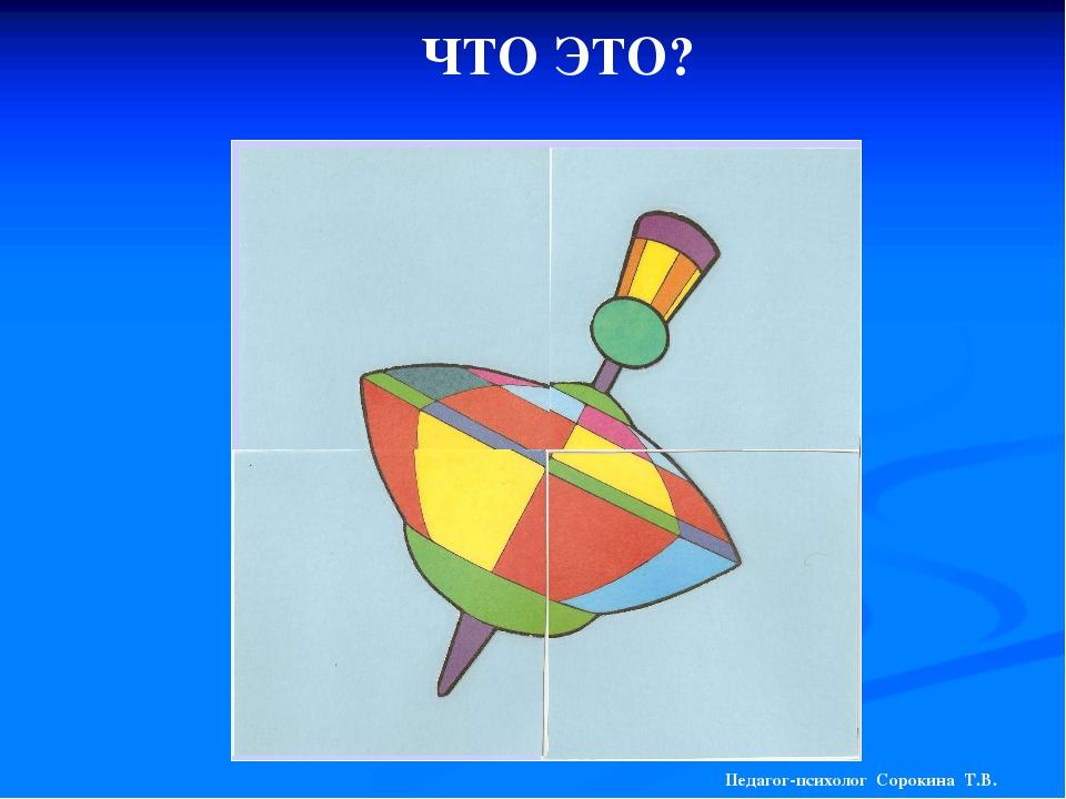 ЧТО ЭТО? Педагог-психолог Сорокина Т.В.