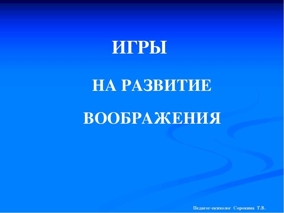 ИГРЫ НА РАЗВИТИЕ ВООБРАЖЕНИЯ Педагог-психолог Сорокина Т.В.
