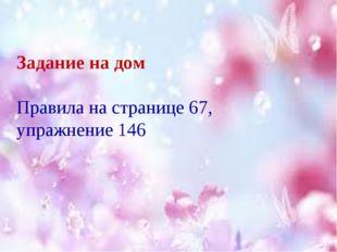 Задание на дом Правила на странице 67, упражнение 146