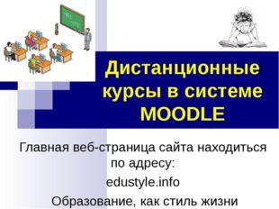 Дистанционные курсы в системе MOODLE Главная веб-страница сайта находиться по
