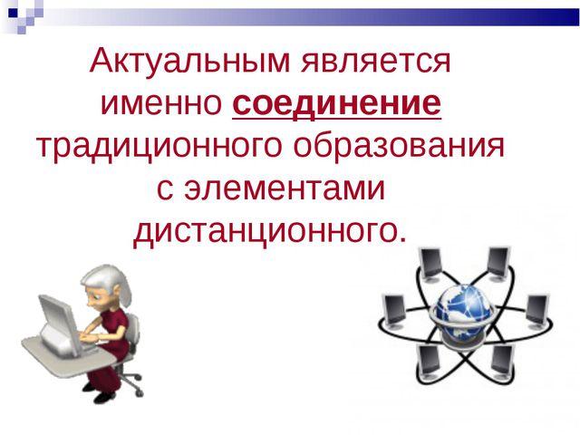 Актуальным является именно соединение традиционного образования с элементами...