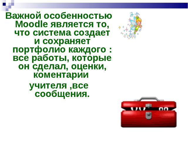 Важной особенностью Moodle является то, что система создает и сохраняет портф...