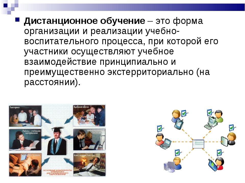 Дистанционное обучение – это форма организации и реализации учебно-воспитател...