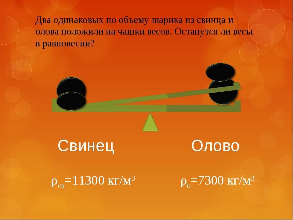 Два одинаковых по объему шарика из свинца и олова положили на чашки весов. Ос...