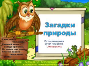 По произведениям Игоря Ивановича Акимушкина. Автор: Худякова Н.А библиотекар