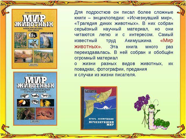 Для подростков он писал более сложные книги – энциклопедии: «Исчезнувший мир»...