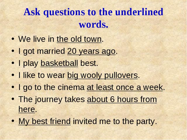 Ask questions to the underlined words. We live in the old town. I got marrie...