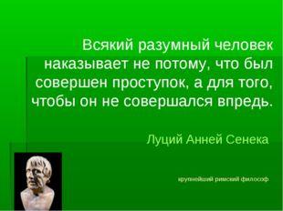 Всякий разумный человек наказывает не потому, что был совершен проступок, а д