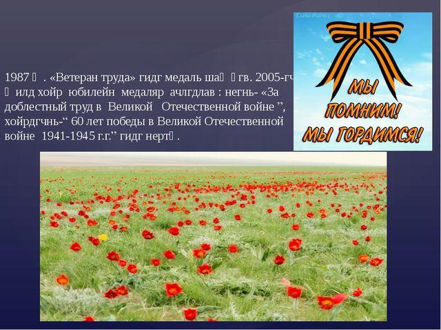 1987 җ. «Ветеран труда» гидг медаль шаң өгв. 2005-гч җилд хойр юбилейн медаля...