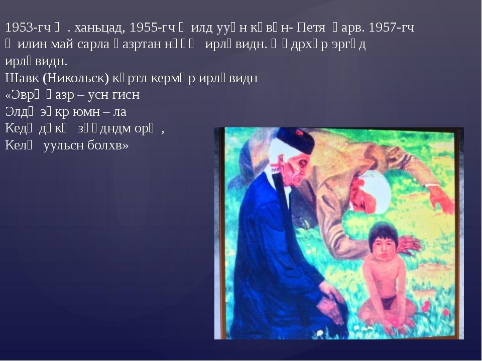1953-гч җ. ханьцад, 1955-гч җилд ууһн көвүн- Петя һарв. 1957-гч җилин май сар...