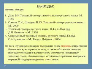 ВЫВОДЫ: Изучены словари: Даль В.И.Толковый словарь живого великорусского язык