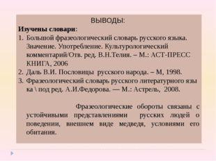 ВЫВОДЫ: Изучены словари: Большой фразеологический словарь русского языка. Зна