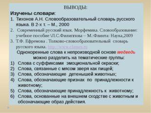 ВЫВОДЫ: Изучены словари: Тихонов А.Н. Словообразовательный словарь русского я
