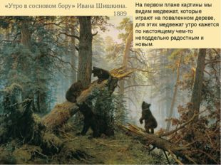 «Утро в сосновом бору» Ивана Шишкина. 1889 На первом плане картины мы видим м
