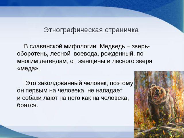 Этнографическая страничка В славянской мифологии Медведь – зверь- оборотень,...