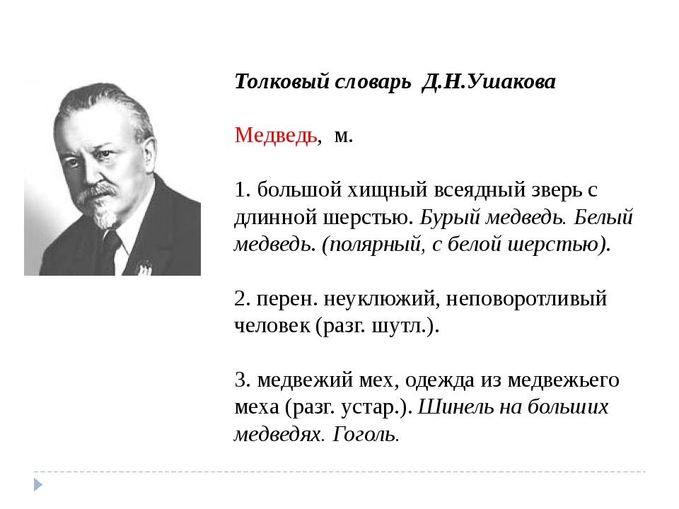 Толковый словарь Д.Н.Ушакова Медведь, м. 1. большой хищный всеядный зверь с...