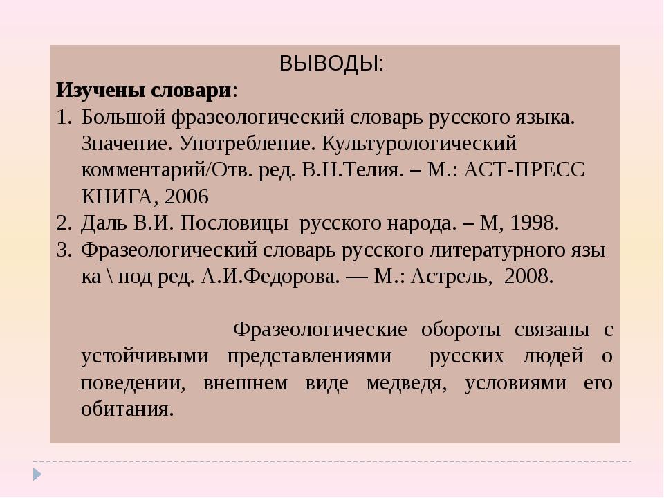ВЫВОДЫ: Изучены словари: Большой фразеологический словарь русского языка. Зна...