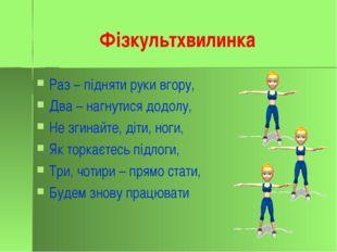 Фізкультхвилинка Раз – підняти руки вгору, Два – нагнутися додолу, Не згинайт