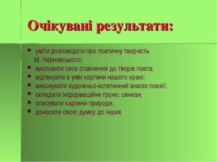 Очікувані результати: уміти розповідати про поетичну творчість М. Чернявськог