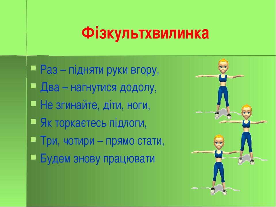 Фізкультхвилинка Раз – підняти руки вгору, Два – нагнутися додолу, Не згинайт...