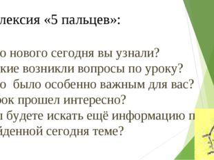 Рефлексия «5 пальцев»: Что нового сегодня вы узнали? Какие возникли вопросы п