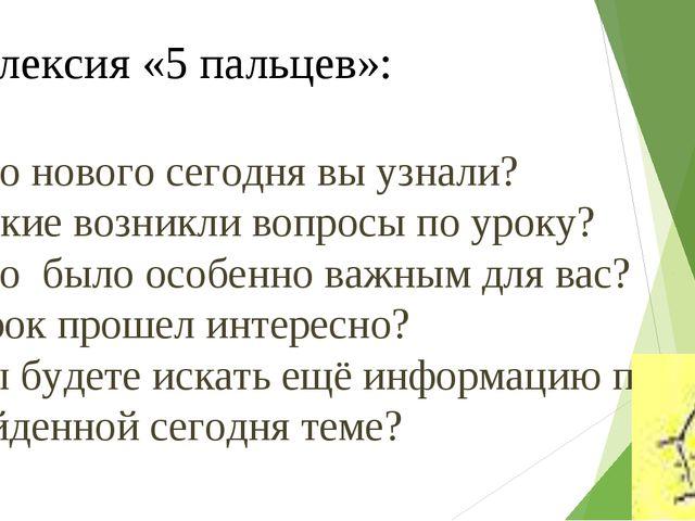 Рефлексия «5 пальцев»: Что нового сегодня вы узнали? Какие возникли вопросы п...