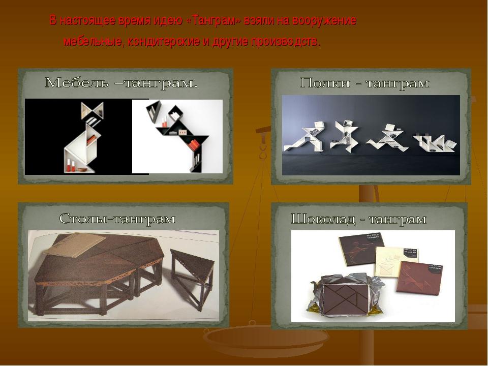 В настоящее время идею «Танграм» взяли на вооружение мебельные, кондитерские...