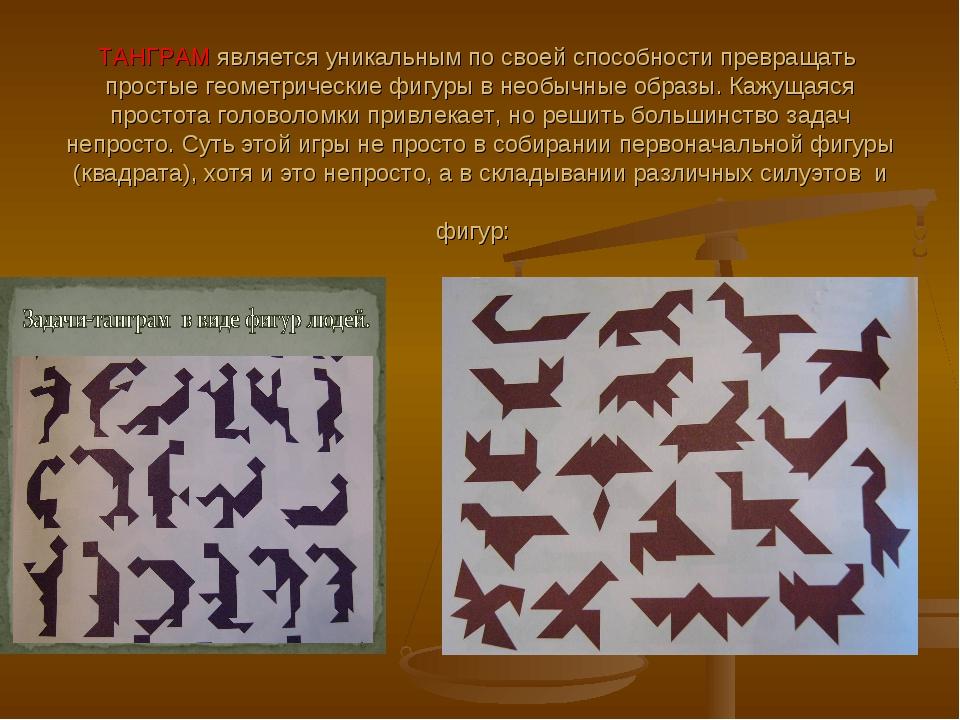 ТАНГРАМ является уникальным по своей способности превращать простые геометрич...