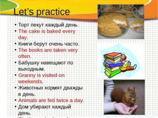 Let's practice Торт пекут каждый день. The cake is baked every day. Книги бер