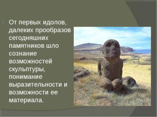От первых идолов, далеких прообразов сегодняшних памятников шло сознание возм