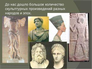 До нас дошло большое количество скульптурных произведений разных народов и эп